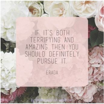 """If it's both terrifying and amazing then you should definitely pursue it."""